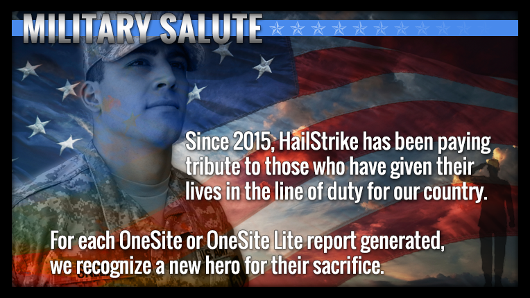 Since 2015, HailStrike has paid tribute to those who have given their lives in the line of duty for our country. For each OneSite or OneSite Lite report generated, we recognize a new hero for their sacrifice.